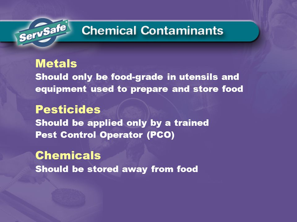 Metals Should only be food-grade in utensils and equipment used to prepare and store food Pesticides Should be applied only by a trained Pest Control Operator (PCO) Chemicals Should be stored away from food