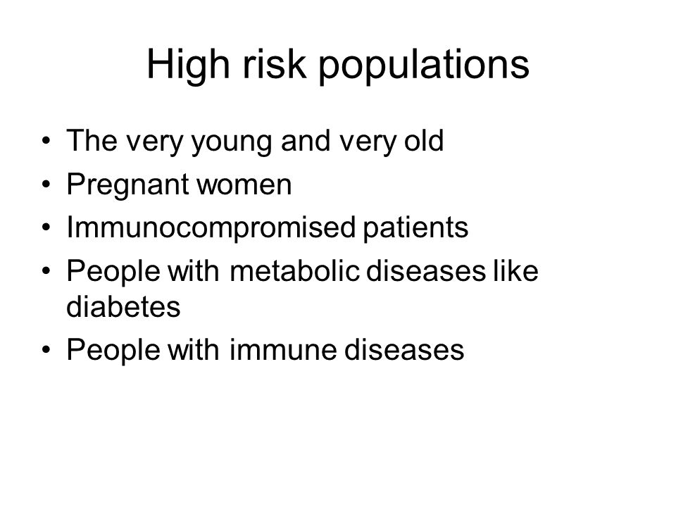 High risk populations The very young and very old Pregnant women Immunocompromised patients People with metabolic diseases like diabetes People with i