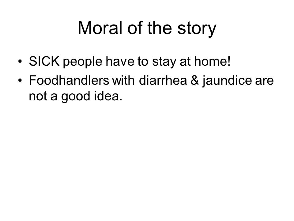 Moral of the story SICK people have to stay at home! Foodhandlers with diarrhea & jaundice are not a good idea.
