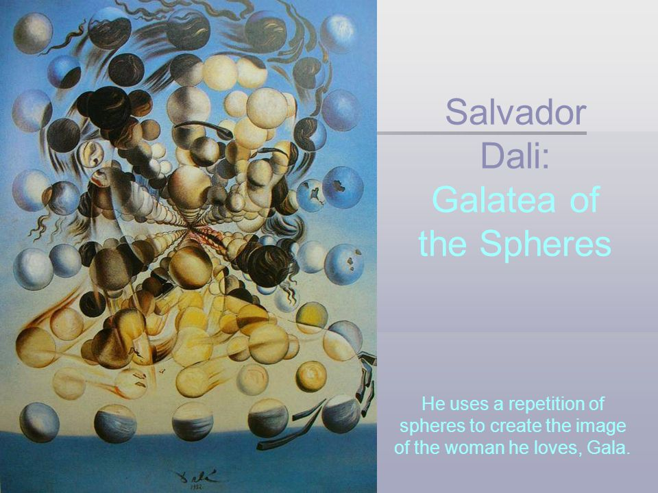 He uses a repetition of spheres to create the image of the woman he loves, Gala. Salvador Dali: Galatea of the Spheres