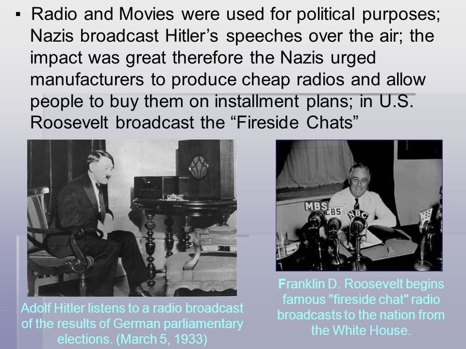 ▪ Radio and Movies were used for political purposes; Nazis broadcast Hitler's speeches over the air; the impact was great therefore the Nazis urged ma