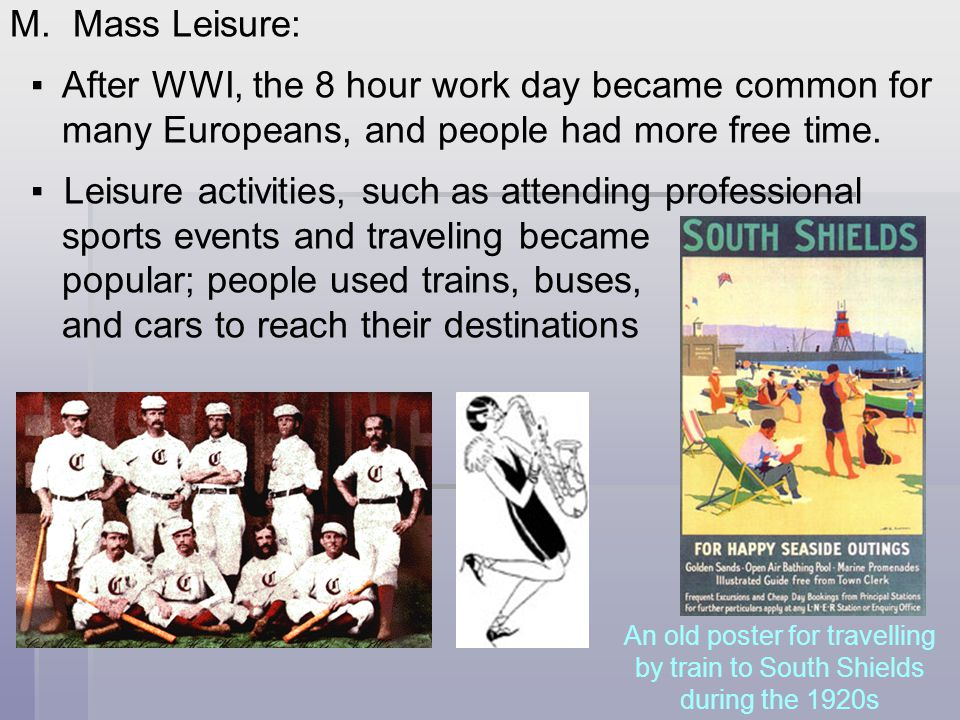 M. Mass Leisure: ▪ After WWI, the 8 hour work day became common for many Europeans, and people had more free time. ▪ Leisure activities, such as atten