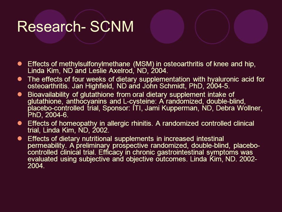 Research- SCNM Effects of methylsulfonylmethane (MSM) in osteoarthritis of knee and hip, Linda Kim, ND and Leslie Axelrod, ND, 2004.