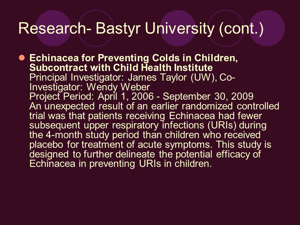 Research- Bastyr University (cont.) Echinacea for Preventing Colds in Children, Subcontract with Child Health Institute Principal Investigator: James Taylor (UW), Co- Investigator: Wendy Weber Project Period: April 1, 2006 - September 30, 2009 An unexpected result of an earlier randomized controlled trial was that patients receiving Echinacea had fewer subsequent upper respiratory infections (URIs) during the 4-month study period than children who received placebo for treatment of acute symptoms.