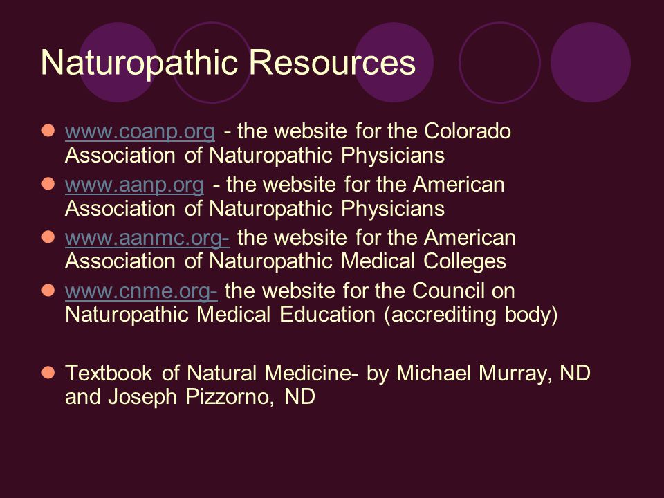 Naturopathic Resources www.coanp.org - the website for the Colorado Association of Naturopathic Physicians www.coanp.org www.aanp.org - the website for the American Association of Naturopathic Physicians www.aanp.org www.aanmc.org- the website for the American Association of Naturopathic Medical Colleges www.aanmc.org- www.cnme.org- the website for the Council on Naturopathic Medical Education (accrediting body) www.cnme.org- Textbook of Natural Medicine- by Michael Murray, ND and Joseph Pizzorno, ND