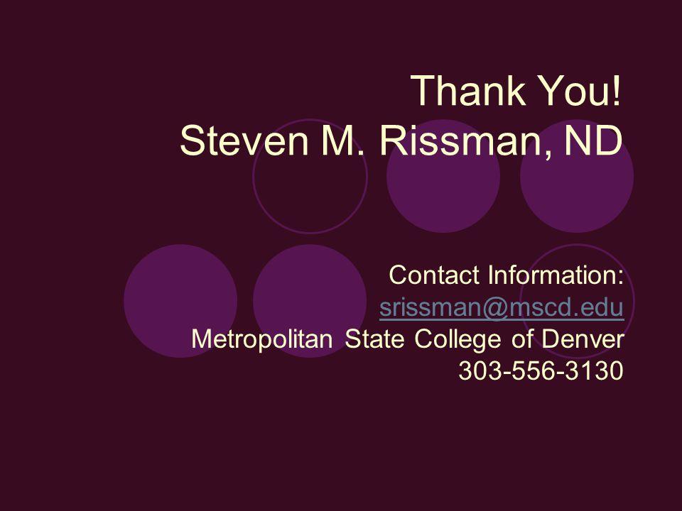 Thank You! Steven M. Rissman, ND Contact Information: srissman@mscd.edu Metropolitan State College of Denver 303-556-3130