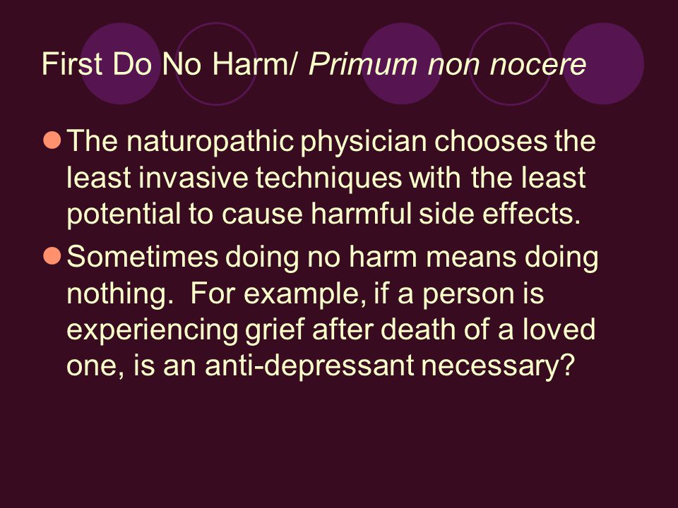 First Do No Harm/ Primum non nocere The naturopathic physician chooses the least invasive techniques with the least potential to cause harmful side effects.