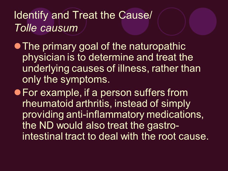 Identify and Treat the Cause/ Tolle causum The primary goal of the naturopathic physician is to determine and treat the underlying causes of illness, rather than only the symptoms.