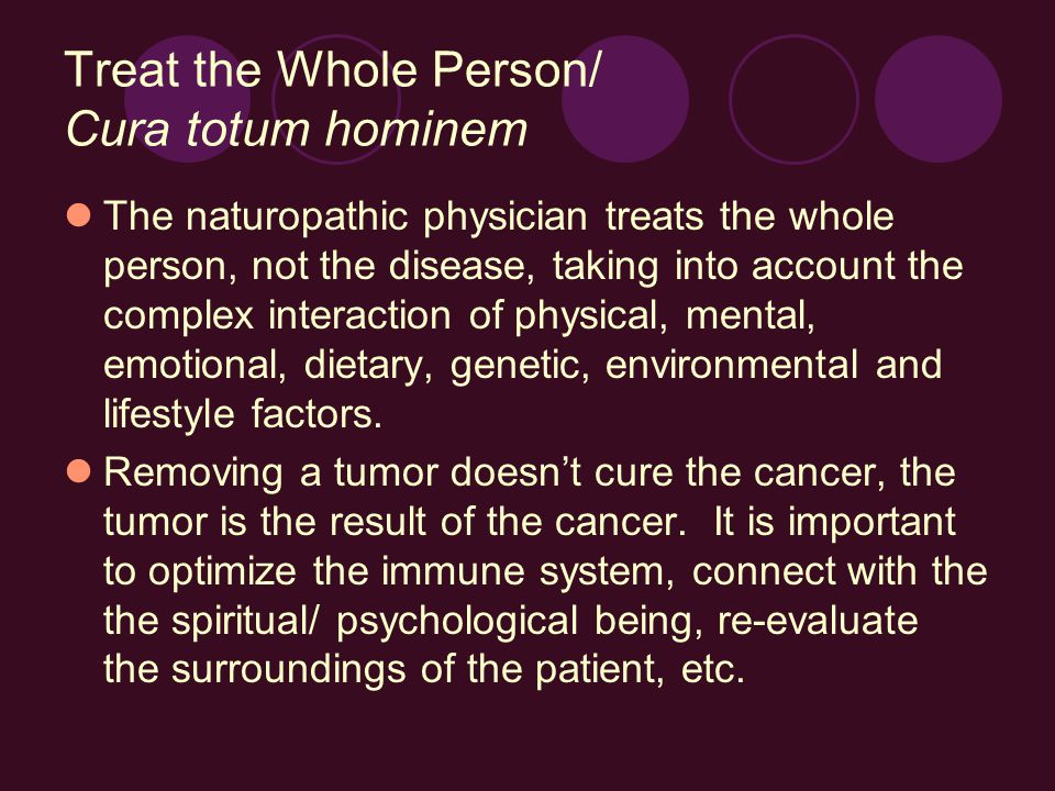 Treat the Whole Person/ Cura totum hominem The naturopathic physician treats the whole person, not the disease, taking into account the complex interaction of physical, mental, emotional, dietary, genetic, environmental and lifestyle factors.
