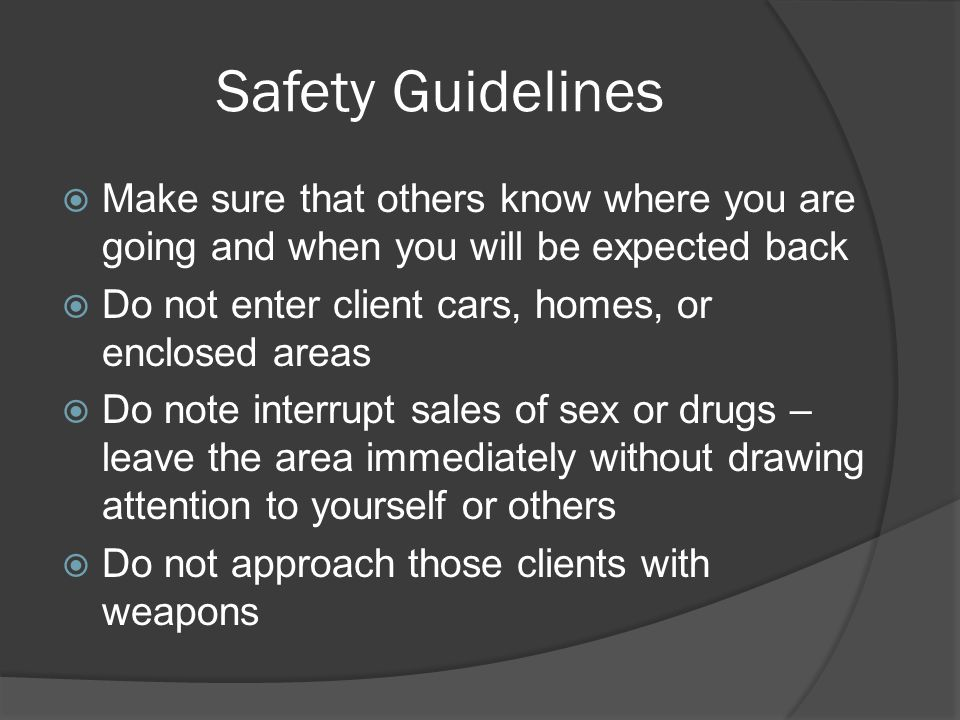 Safety Guidelines  Make sure that others know where you are going and when you will be expected back  Do not enter client cars, homes, or enclosed areas  Do note interrupt sales of sex or drugs – leave the area immediately without drawing attention to yourself or others  Do not approach those clients with weapons