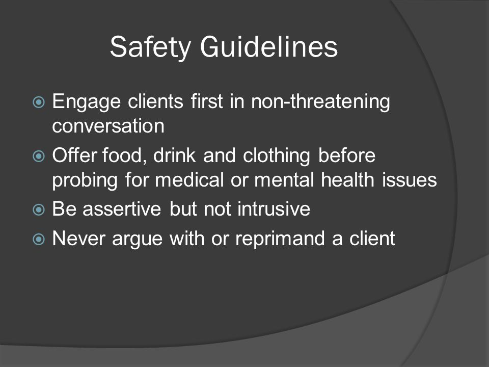 Safety Guidelines  Engage clients first in non-threatening conversation  Offer food, drink and clothing before probing for medical or mental health
