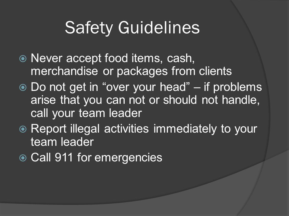 Safety Guidelines  Never accept food items, cash, merchandise or packages from clients  Do not get in over your head – if problems arise that you can not or should not handle, call your team leader  Report illegal activities immediately to your team leader  Call 911 for emergencies