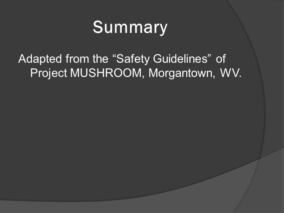 "Summary Adapted from the ""Safety Guidelines"" of Project MUSHROOM, Morgantown, WV."