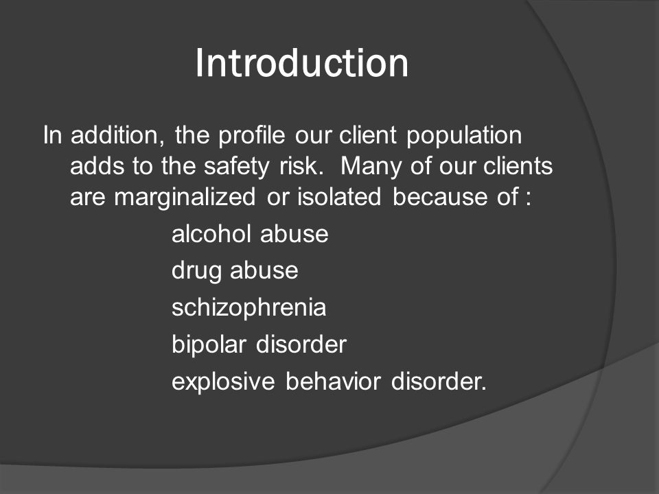 Introduction In addition, the profile our client population adds to the safety risk. Many of our clients are marginalized or isolated because of : alc