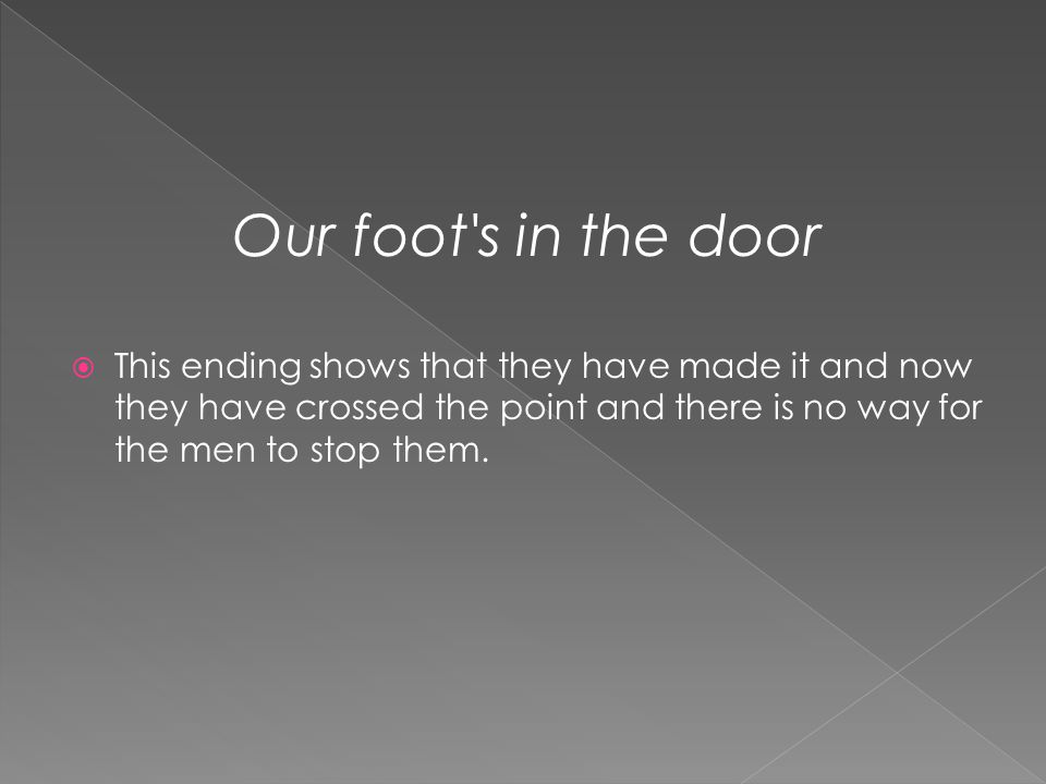 Our foot's in the door  This ending shows that they have made it and now they have crossed the point and there is no way for the men to stop them.