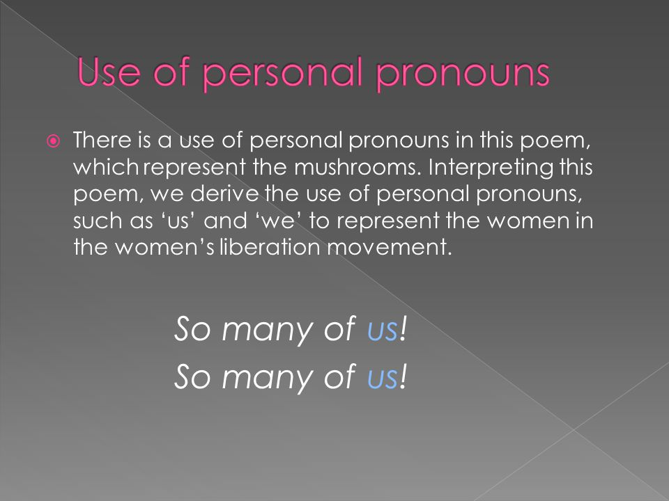  There is a use of personal pronouns in this poem, which represent the mushrooms. Interpreting this poem, we derive the use of personal pronouns, suc