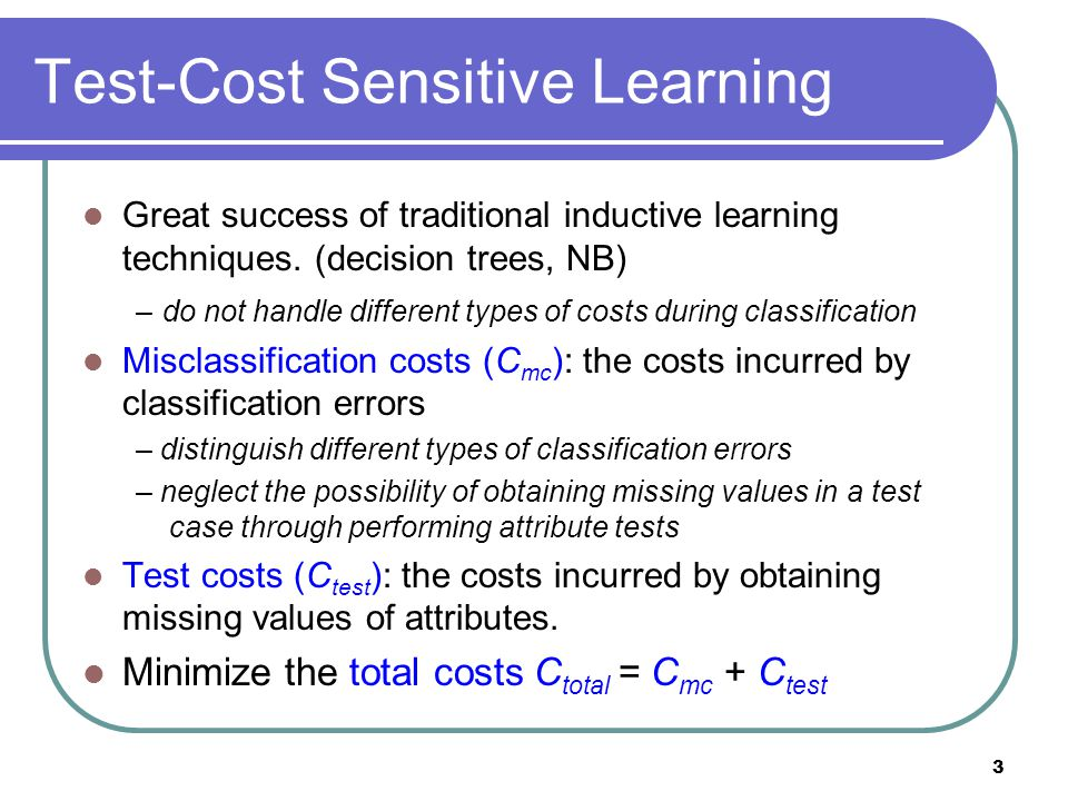 3 Test-Cost Sensitive Learning Great success of traditional inductive learning techniques.