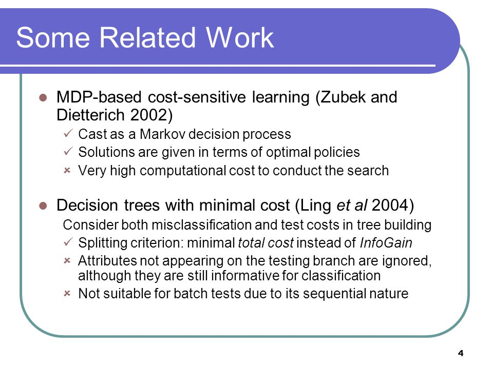 4 Some Related Work MDP-based cost-sensitive learning (Zubek and Dietterich 2002) Cast as a Markov decision process Solutions are given in terms of optimal policies  Very high computational cost to conduct the search Decision trees with minimal cost (Ling et al 2004) Consider both misclassification and test costs in tree building Splitting criterion: minimal total cost instead of InfoGain  Attributes not appearing on the testing branch are ignored, although they are still informative for classification  Not suitable for batch tests due to its sequential nature