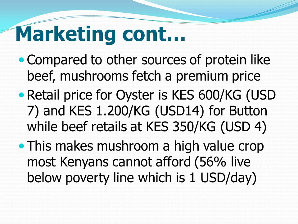 Marketing cont… Compared to other sources of protein like beef, mushrooms fetch a premium price Retail price for Oyster is KES 600/KG (USD 7) and KES 1.200/KG (USD14) for Button while beef retails at KES 350/KG (USD 4) This makes mushroom a high value crop most Kenyans cannot afford (56% live below poverty line which is 1 USD/day)