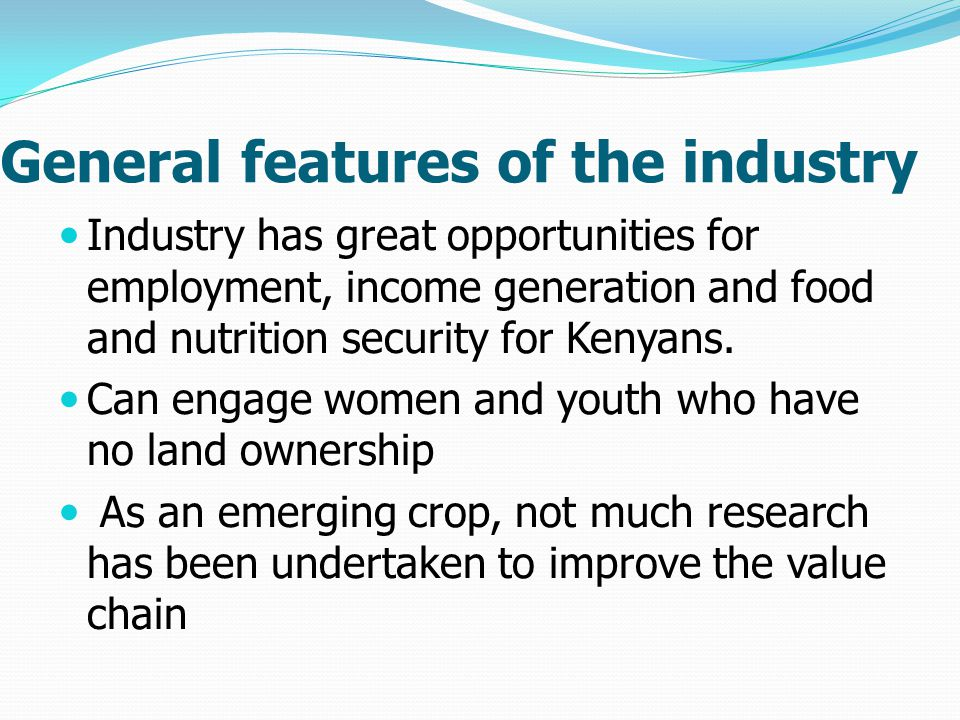 General features of the industry Industry has great opportunities for employment, income generation and food and nutrition security for Kenyans.