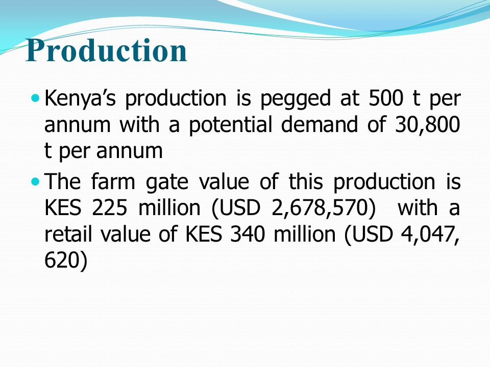 Production Kenya's production is pegged at 500 t per annum with a potential demand of 30,800 t per annum The farm gate value of this production is KES 225 million (USD 2,678,570) with a retail value of KES 340 million (USD 4,047, 620)