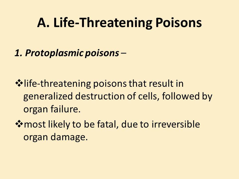 A. Life-Threatening Poisons 1. Protoplasmic poisons –  life-threatening poisons that result in generalized destruction of cells, followed by organ fa