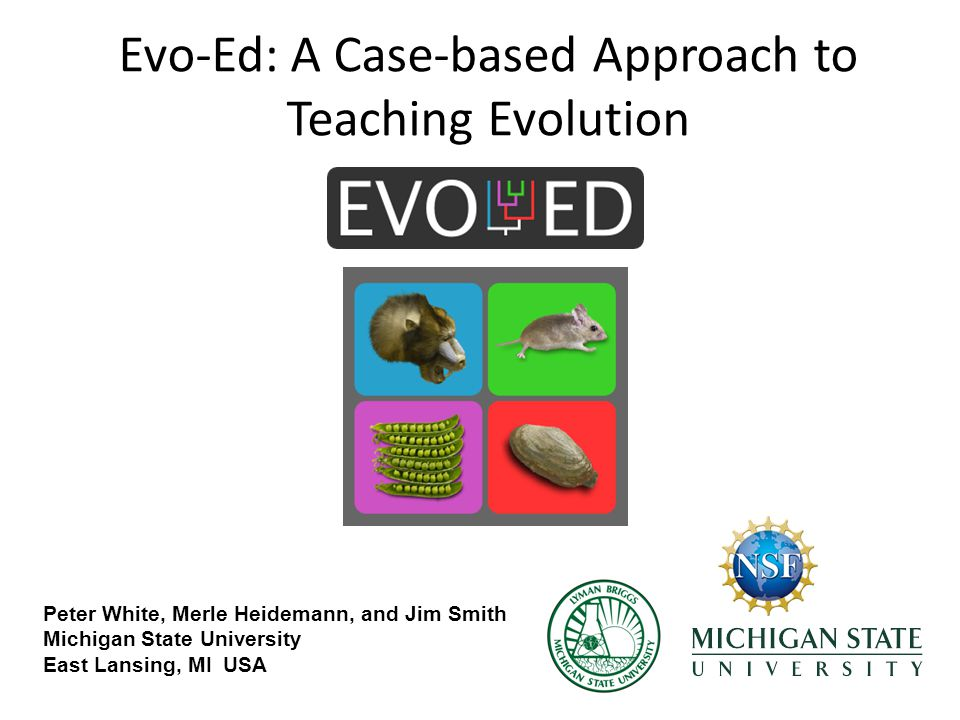Evo-Ed: A Case-based Approach to Teaching Evolution Peter White, Merle Heidemann, and Jim Smith Michigan State University East Lansing, MI USA
