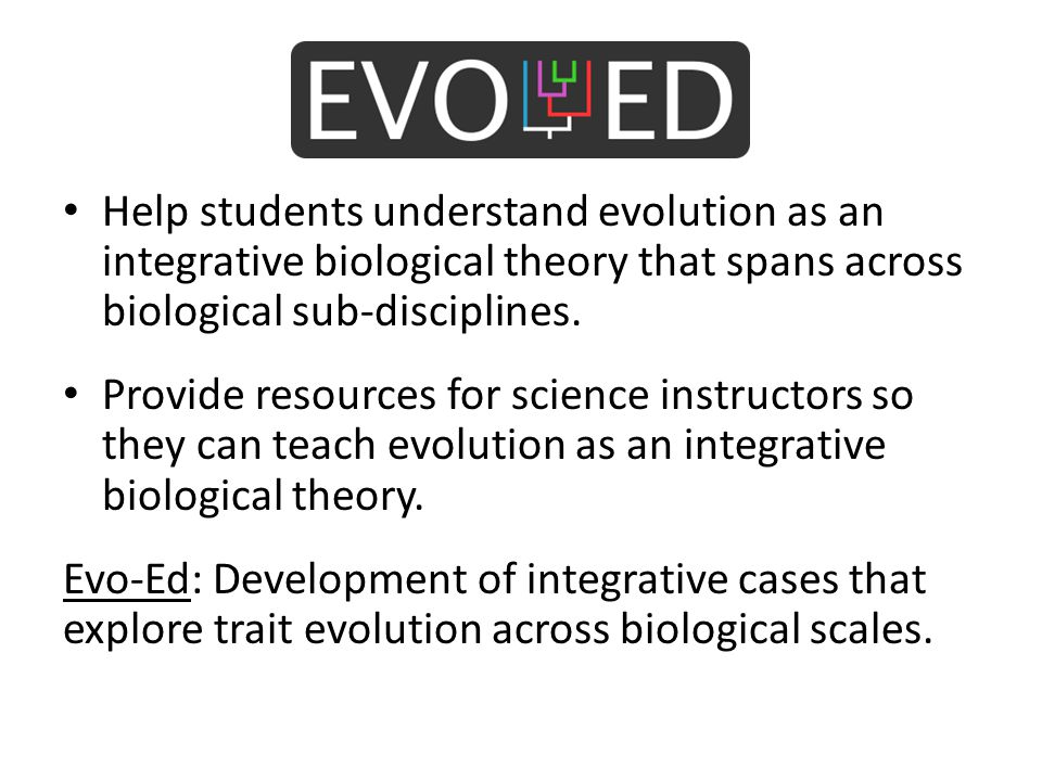 Help students understand evolution as an integrative biological theory that spans across biological sub-disciplines. Provide resources for science ins