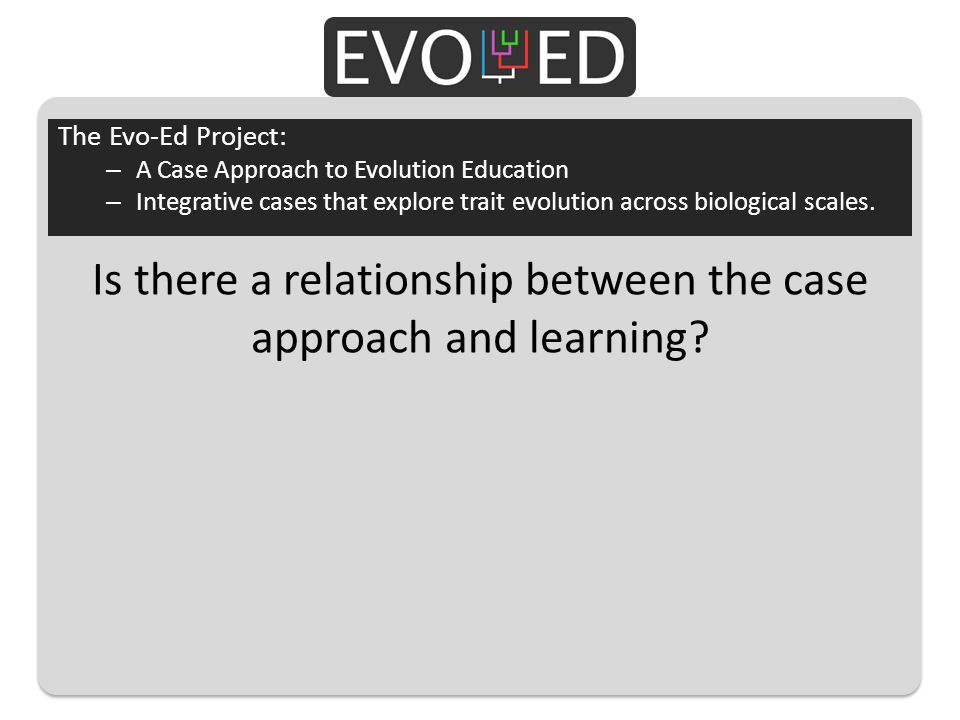 Is there a relationship between the case approach and learning? The Evo-Ed Project: – A Case Approach to Evolution Education – Integrative cases that