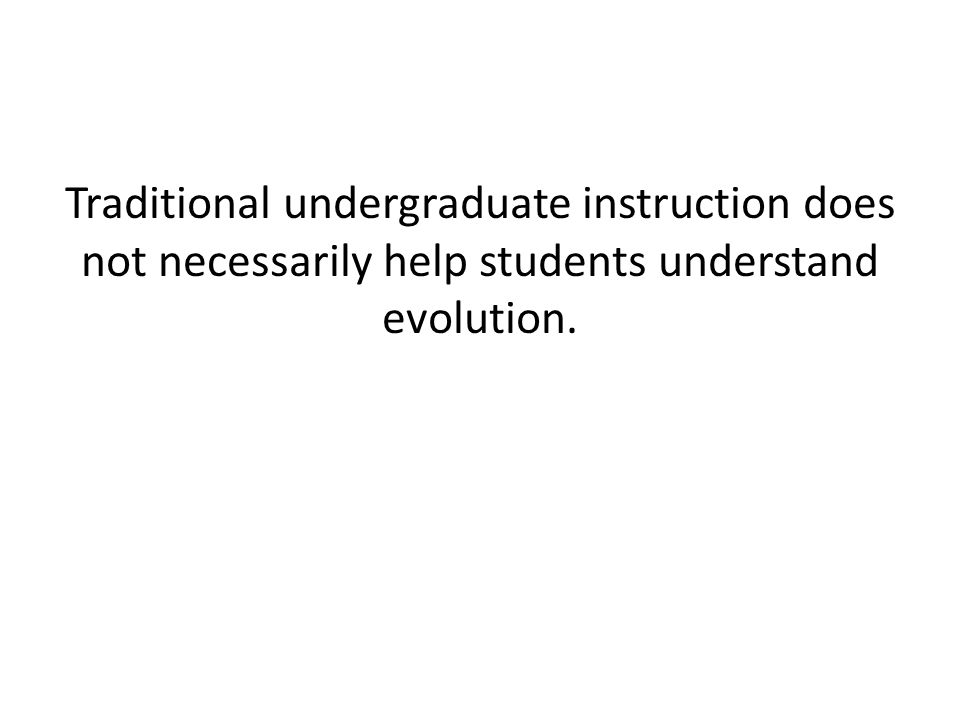 Traditional undergraduate instruction does not necessarily help students understand evolution.