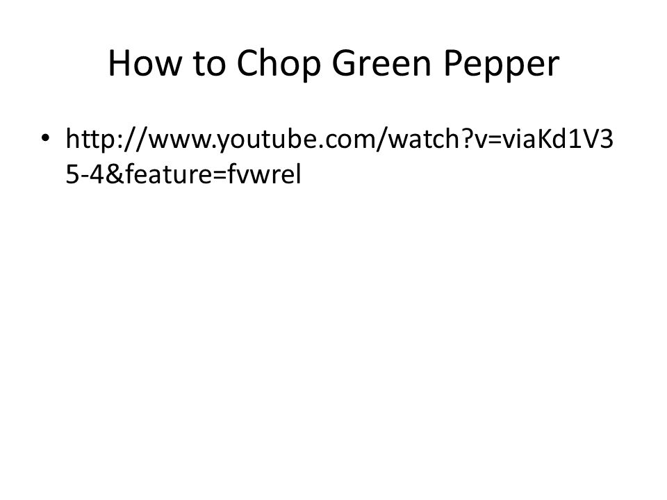 How to Chop Green Pepper http://www.youtube.com/watch v=viaKd1V3 5-4&feature=fvwrel