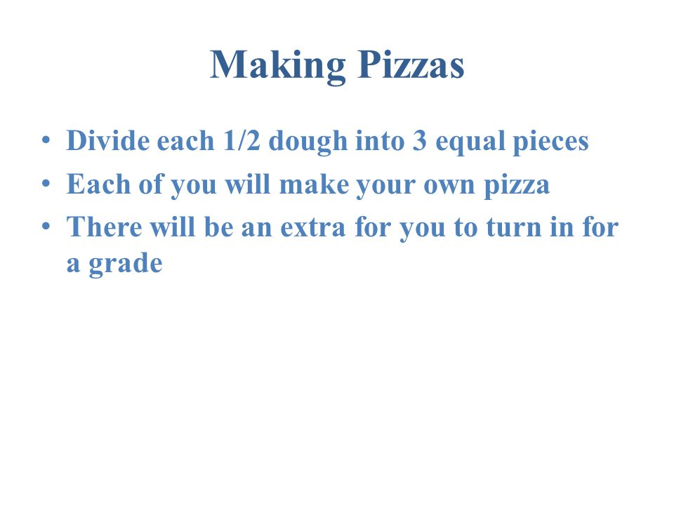 Making Pizzas Divide each 1/2 dough into 3 equal pieces Each of you will make your own pizza There will be an extra for you to turn in for a grade
