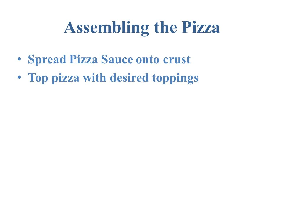Assembling the Pizza Spread Pizza Sauce onto crust Top pizza with desired toppings