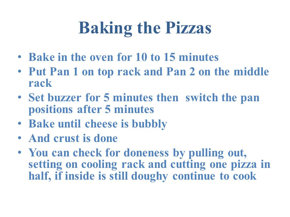 Baking the Pizzas Bake in the oven for 10 to 15 minutes Put Pan 1 on top rack and Pan 2 on the middle rack Set buzzer for 5 minutes then switch the pan positions after 5 minutes Bake until cheese is bubbly And crust is done You can check for doneness by pulling out, setting on cooling rack and cutting one pizza in half, if inside is still doughy continue to cook