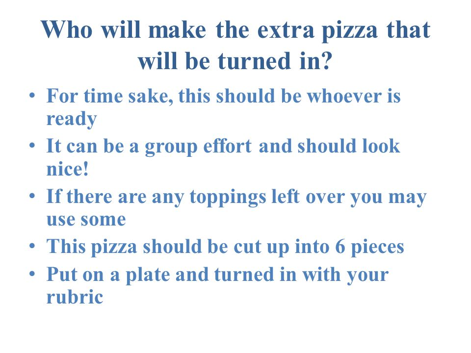 Who will make the extra pizza that will be turned in.