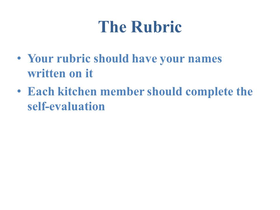 The Rubric Your rubric should have your names written on it Each kitchen member should complete the self-evaluation