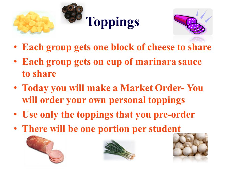 Toppings Each group gets one block of cheese to share Each group gets on cup of marinara sauce to share Today you will make a Market Order- You will o