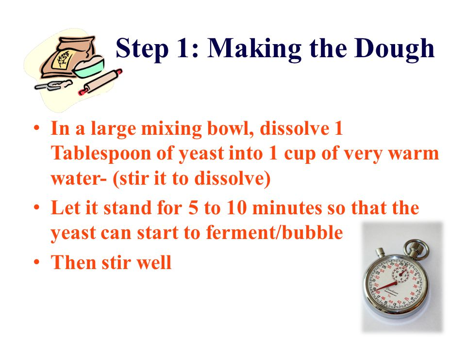 Step 1: Making the Dough In a large mixing bowl, dissolve 1 Tablespoon of yeast into 1 cup of very warm water- (stir it to dissolve) Let it stand for