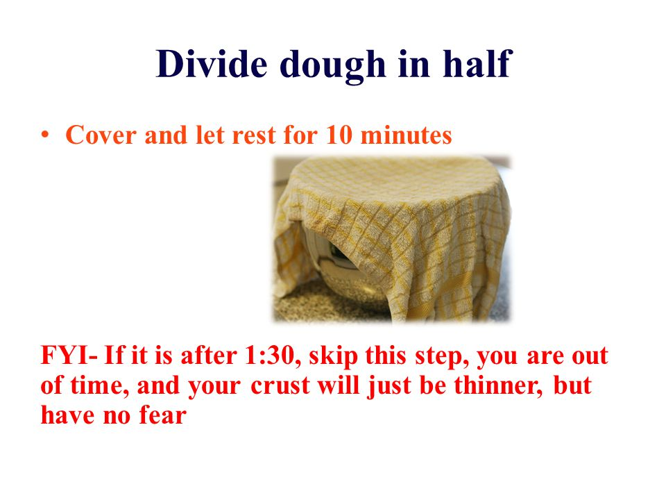 Divide dough in half Cover and let rest for 10 minutes FYI- If it is after 1:30, skip this step, you are out of time, and your crust will just be thin