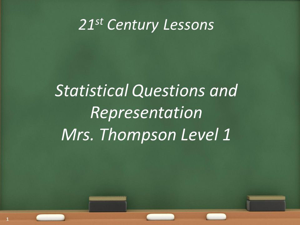 21 st Century Lessons Statistical Questions and Representation Mrs. Thompson Level 1 1