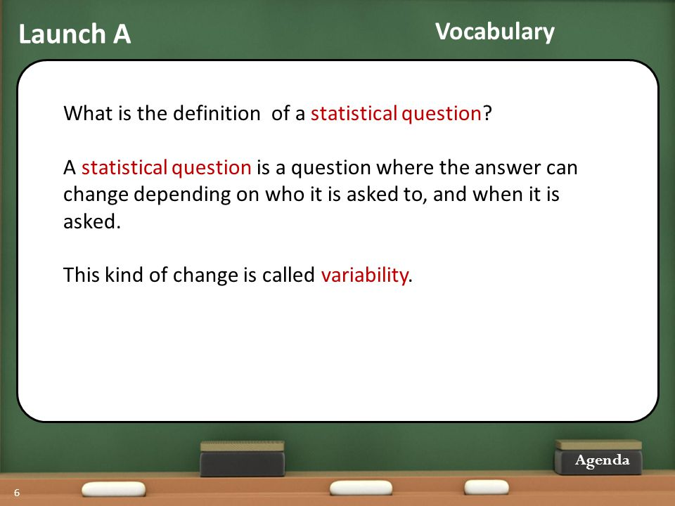 Launch A 6 What is the definition of a statistical question? A statistical question is a question where the answer can change depending on who it is a