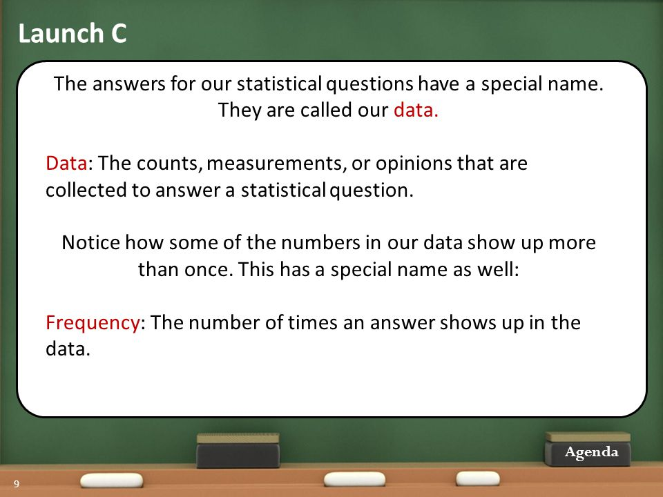 Launch C 9 The answers for our statistical questions have a special name. They are called our data. Data: The counts, measurements, or opinions that a