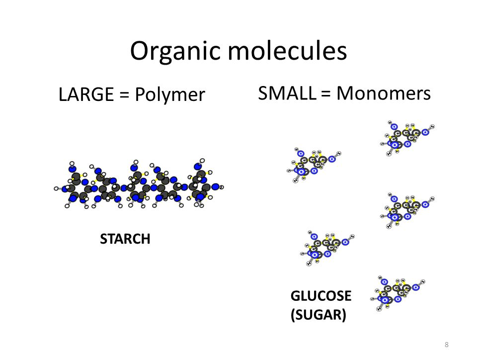 Organic molecules LARGE = Polymer 8 SMALL = Monomers STARCH GLUCOSE (SUGAR)