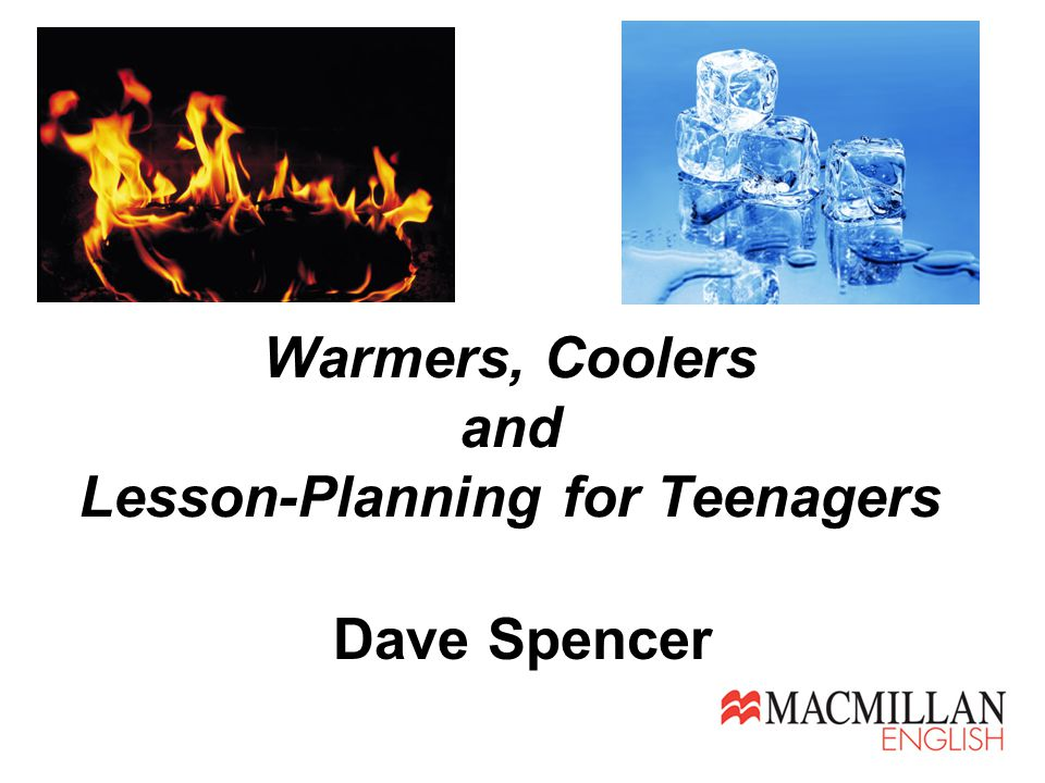 Warmers, Coolers and Lesson-Planning for Teenagers Dave Spencer