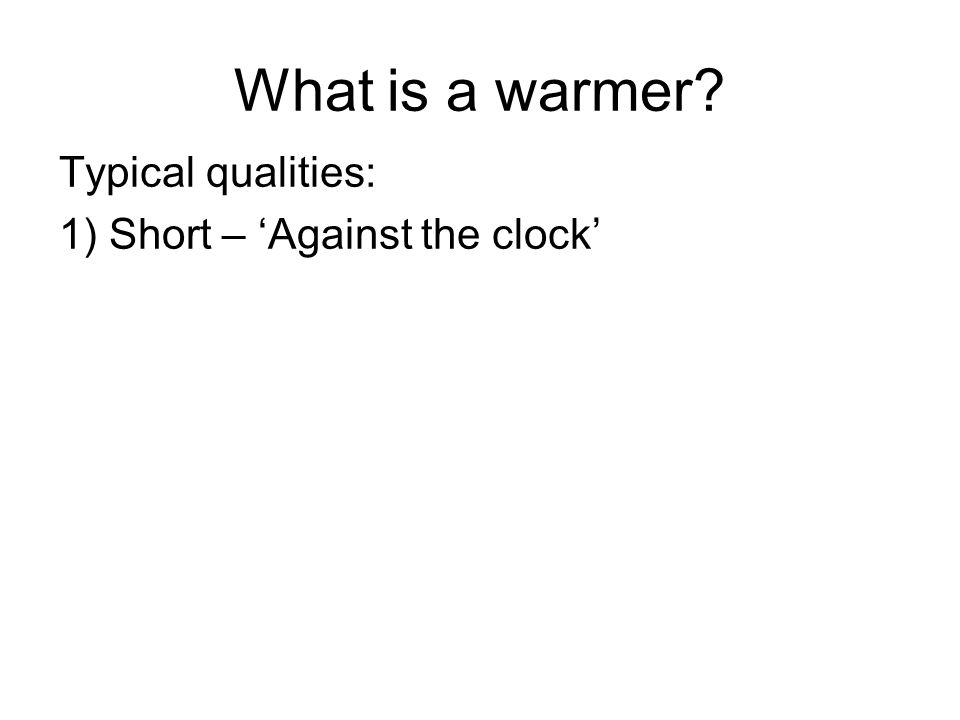 What is a warmer? Typical qualities: 1) Short – 'Against the clock'