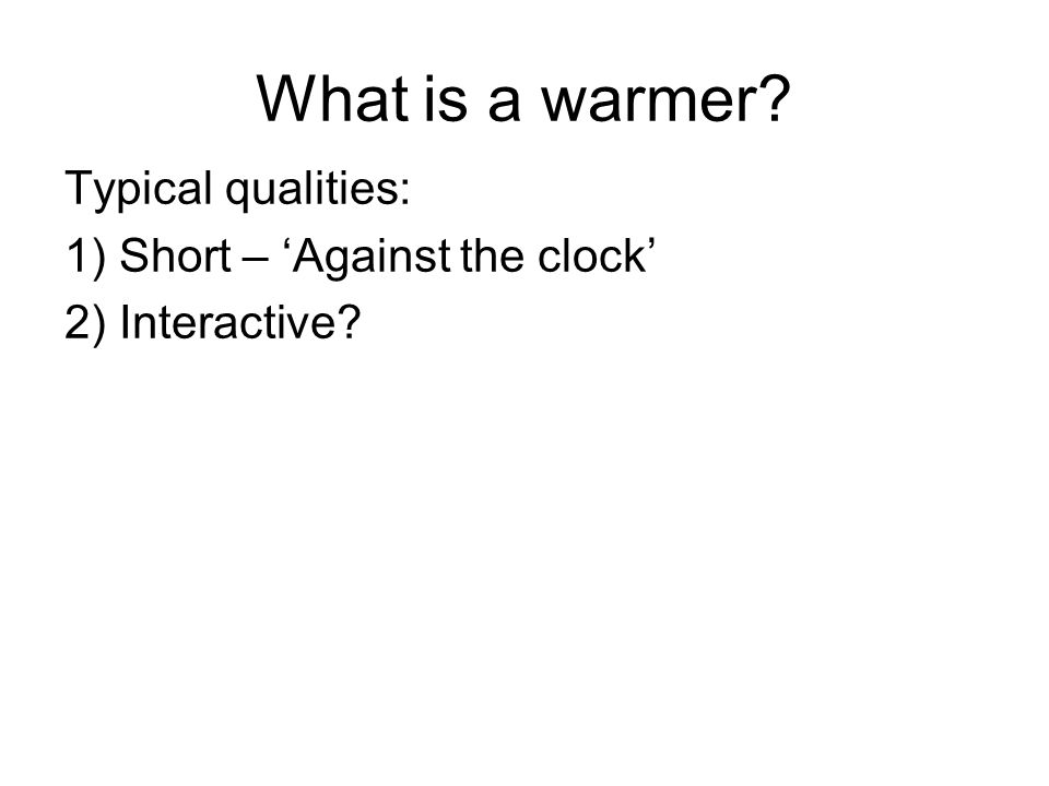 What is a warmer? Typical qualities: 1) Short – 'Against the clock' 2) Interactive?
