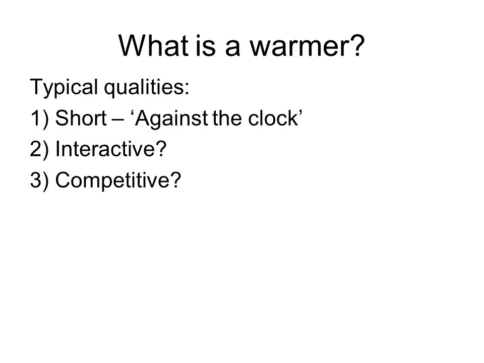 What is a warmer? Typical qualities: 1) Short – 'Against the clock' 2) Interactive? 3) Competitive?