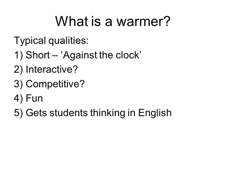 What is a warmer. Typical qualities: 1) Short – 'Against the clock' 2) Interactive.