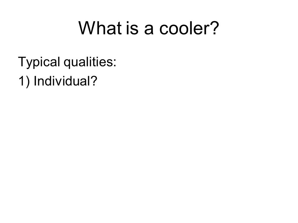 What is a cooler? Typical qualities: 1) Individual?