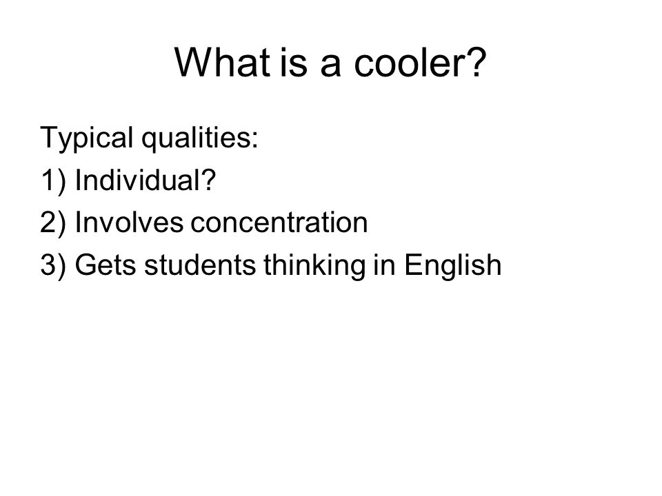 What is a cooler. Typical qualities: 1) Individual.